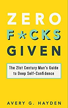 Zero F*cks Given: The 21st Century Man's Guide to Deep Self-Confidence by [Avery Hayden]