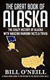 The Great Book of Alaska: The Crazy History of Alaska with Amazing Random Facts & Trivia (A Trivia Nerds Guide to the History of the United States 5)