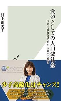 [村上 由美子]の武器としての人口減社会~国際比較統計でわかる日本の強さ~ (光文社新書)