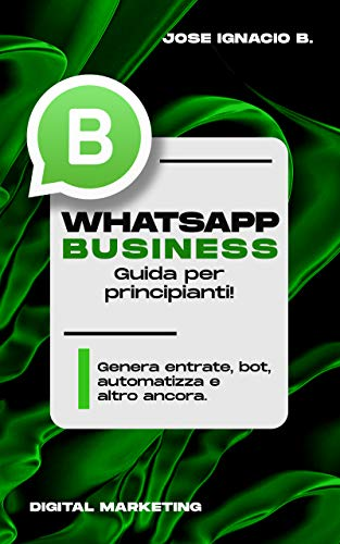 Whatsapp Business: guida per principianti!: Genera entrate, bot, automatizza e altro ancora.