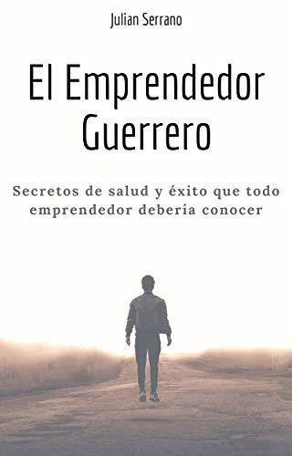 El emprendedor guerrero: Secretos de salud y éxito que todo emprendedor debería conocer