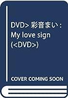 DVD>彩音まい:My love sign (<DVD>)
