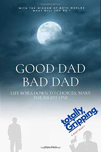 GOOD DAD BAD DAD: LIFE BOILS DOWN TO CHOICES, MAKE THE RIGHT ONE !