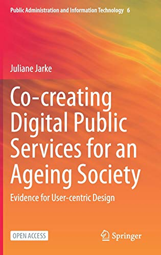 Co-creating Digital Public Services for an Ageing Society: Evidence for User-centric Design (Public Administration and Information Technology (6))