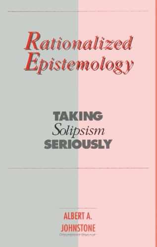 Rationalized Epistemology: Taking Solipsism Seriously (S U N Y Series in Logic and Language)