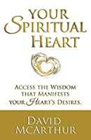 Your Spiritual Heart: Access The Wisdom That Manifests Your Heart's Desires
