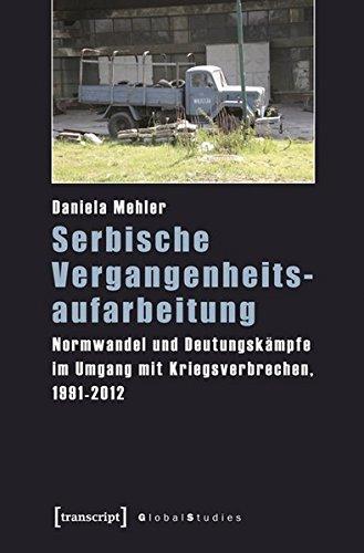 Serbische Vergangenheitsaufarbeitung: Normwandel und Deutungskämpfe im Umgang mit Kriegsverbrechen, 1991-2012 (Global Studies)