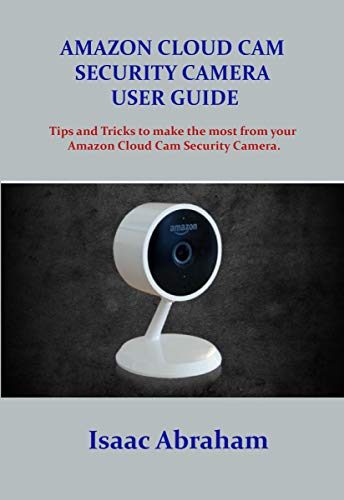 AMAZON CLOUD CAM SECURITY CAMERA USER GUIDE: Tips and tricks to make the most from your Amazon Cloud Cam Security Camera