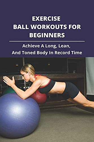 Exercise Ball Workouts For Beginners: Achieve A Long, Lean, And Toned Body In Record Time.: Gym Ball Exercises For Flat Stomach