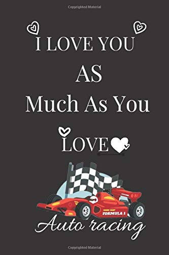 I Love You As Much As You Love Auto racing: notebook/journal GIFT Blank Lined Ruled 6x9 100 Pages... Valentines Day Gift ideas ;Auto racing lovers gift
