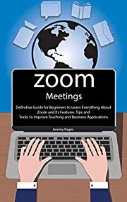 Zoom Meetings: Definitive Guide for Beginners to Learn Everything About Zoom and Its Features. Tips and Tricks to Improve Teaching and Business Applications ... Communication and Online Learning.)
