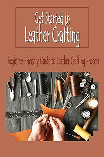 Get Started in Leather Crafting: Beginner Friendly Guide to Leather Crafting Process: Leather Crafting