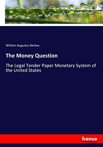 The Money Question: The Legal Tender Paper Monetary System of the United States