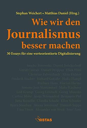 Wie wir den Journalismus besser machen: 30 Essays für eine werteorientierte Digitalisierung