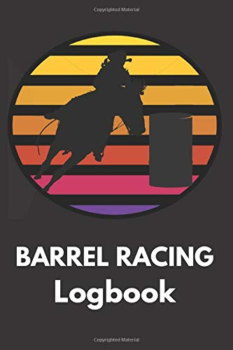 Barrel Racing Logbook: Barrel Racer Tracker - Horse Lovers Log Book - Pole Bending Diary for Rodeo Cowgirls (Be ready for the ride)