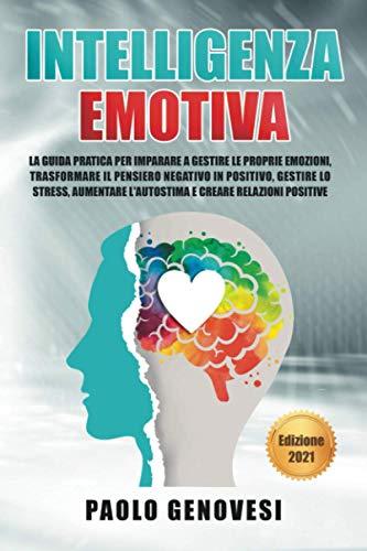 Intelligenza Emotiva: La guida pratica per imparare a gestire le proprie emozioni, trasformare il pensiero negativo in positivo, gestire lo stress, aumentare l'autostima e creare relazioni positive.