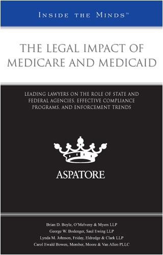 The Legal Impact of Medicare and Medicaid: Leading Lawyers on the Role of State and Federal Agencies, Effective Compliance Programs, and Enforcement T (Inside the Minds)