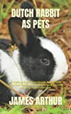 DUTCH RABBIT AS PETS: A Total Guide Book On Everything You Need To Know About Dutch Rabbit, House, Feeding, Behavior, Grooming And Taking Proper Care Of Them