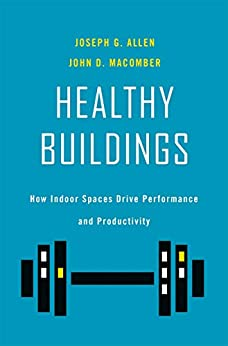 Healthy Buildings: How Indoor Spaces Drive Performance and Productivity by [Joseph G. Allen, John D. Macomber]