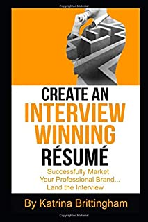 Create an Interview Winning Résumé: Successfully Market Your Professional Brand...Land the Interview (Interview Readiness)