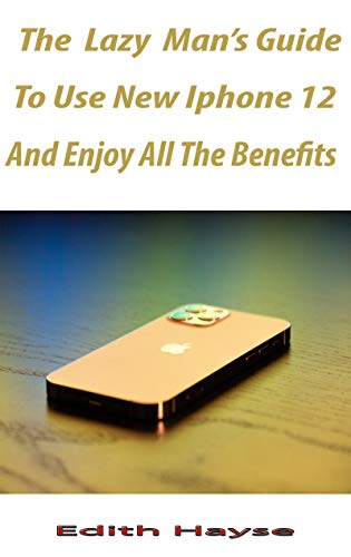 The lazy man's Way To Use The New iPhone 12 And Enjoy All The Benefits: A Comprehensive Step By Step Guide For Beginners And Seniors On How To Make Use ... iPhone 12, Mini, Pro And P (English Edition)