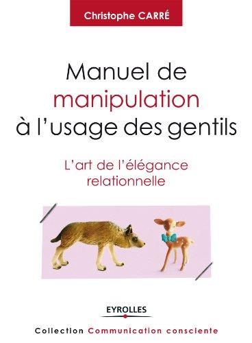 Manuel de manipulation à l'usage des gentils: L'art de l'élégance relationnelle. (Communication consciente)