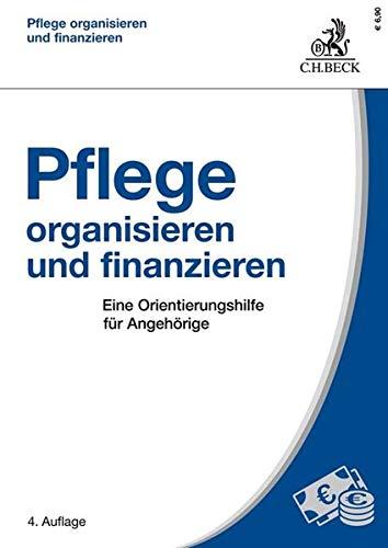 Pflege organisieren und finanzieren: Eine Orientierungshilfe für Angehörige
