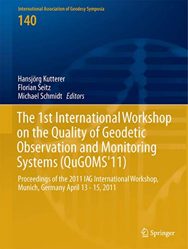 The 1st International Workshop on the Quality of Geodetic Observation and Monitoring Systems (QuGOMS'11): Proceedings of the 2011 IAG International ... Association of Geodesy Symposia)