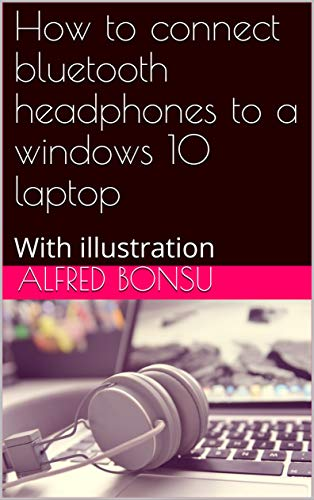 How to connect bluetooth headphones to a windows 10 laptop: With illustration (English Edition)