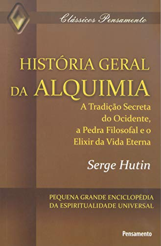 HistÓria Geral da Alquimia: a Tradição Secreta do Ocidente, a Pedra Filosofal e o Elixir da Vida Eterna