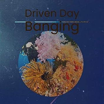Driven Day Banging