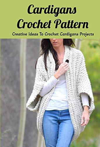 Cardigans Crochet Pattern: Creative Ideas To Crochet Cardigans Projects: DIY Crocheted Cardigans