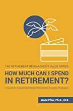 How Much Can I Spend in Retirement?: A Guide to Investment-Based Retirement Income Strategies (The Retirement Researcher's Guide Series)