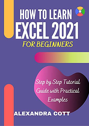 HOW TO LEARN EXCEL 2021 FOR BEGINNERS : Step by Step Tutorial Guide with Practical Examples Front Cover