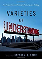 Varieties of Understanding: New Perspectives from Philosophy, Psychology, and Theology
