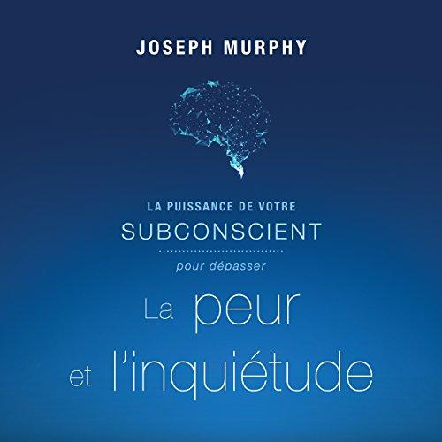 La puissance de votre subconscient pour dépasser la peur et l'inquiétude audiobook cover art