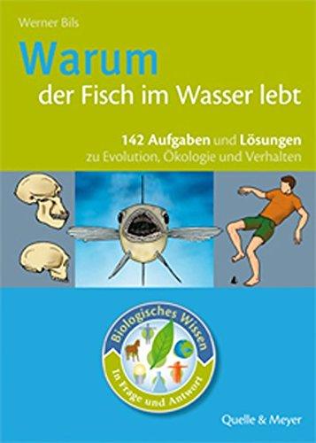 Warum der Fisch im Wasser lebt: 142 Aufgaben und Lösungen zur Evolution, Ökologie und Verhalten
