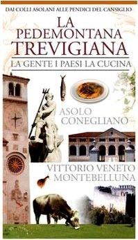 La pedemontana trevigiana. La gente, i paesi, la cucina. Asolo, Conegliano, Vittorio Veneto, Montebelluna