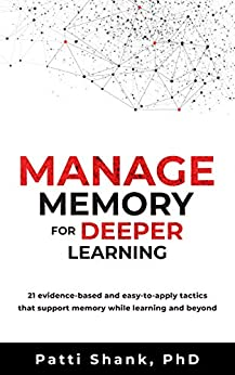 Manage Memory for Deeper Learning: 21 evidence-based and easy-to-apply tactics that support memory while learning and beyond by [Patti Shank]