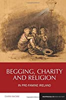 Begging, Charity and Religion in Pre-Famine Ireland (Reappraisals in Irish History Lup)