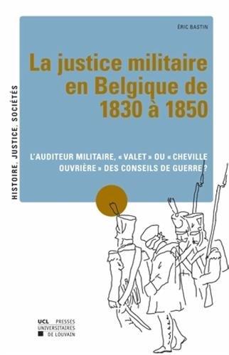 La Justice militaire en Belgique de 1830 à 1850: L'auditeur militaire, « valet » ou « cheville ouvrière » des conseils de guerre ?