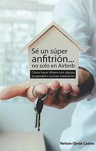 Sé un súper anfitrión... no solo en Airbnb: Cómo hacer dinero con alguna propiedad o incluso habitación (Spanish Edition)