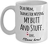 Personalized Dear Mom Thanks For Wiping My Butt And Stuff Mug Funny Quote Gifts for Mom, Mom Gifts Great Customized Mug for Birthday Christmas Mother's Day 11Oz 15Oz Coffee Mug (Multi 3)