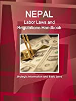 Nepal Labor Laws and Regulations Handbook: Strategic Information and Basic Laws (World Business Law Library)