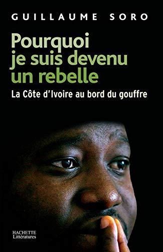 Pourquoi je suis devenu un rebelle: La Côte-d'Ivoire au bord du gouffre