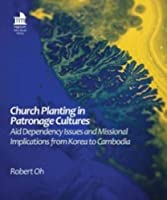 Church Planting in Patronage Cultures: Aid Dependency Issues and Missional Implications from Korea to Cambodia (Regnum Mini Books Series)