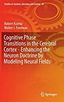 Cognitive Phase Transitions in the Cerebral Cortex - Enhancing the Neuron Doctrine by Modeling Neural Fields (Studies in Systems, Decision and Control (39))
