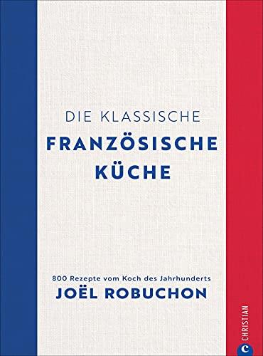 Kochbuch Frankreich: Die klassische französische Küche. 800 Rezepte vom Koch des Jahrhunderts Joël Robuchon. Perfekt französisch kochen mit diesem Standardwerk.