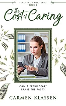 The Cost of Caring: Can a Fresh Start Erase the Past? (Success on Her Terms Book 2) by [Carmen Klassen]