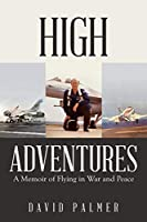 High Adventures: A Memoir of Flying in War and Peace